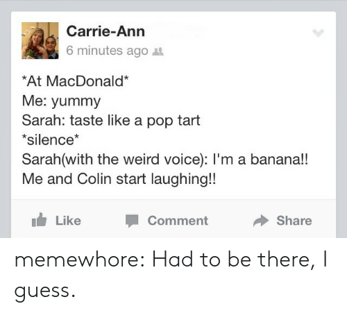 pop tart: Carrie-Ann  6 minutes ago t  At MacDonald*  Me: yummy  Sarah: taste like a pop tart  *silence*  Sarah(with the weird voice): l'm a banana!!  Me and Colin start laughing!!  Like  Comment  Share memewhore:  Had to be there, I guess.