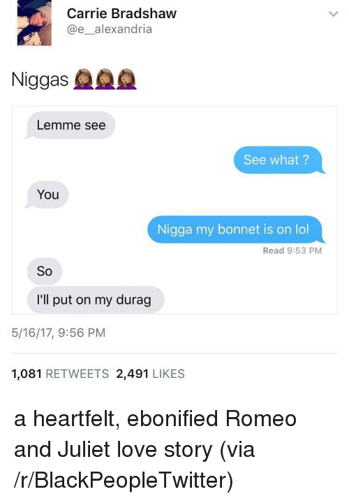 You Nigga: Carrie Bradshaw  @e_alexandria  Niggas  Lemme see  See what?  You  Nigga my bonnet is on lol  Read 9:53 PM  So  I'll put on my durag  5/16/17, 9:56 PM  1,081 RETWEETS 2,491 LIKES <p>a heartfelt, ebonified Romeo and Juliet love story (via /r/BlackPeopleTwitter)</p>
