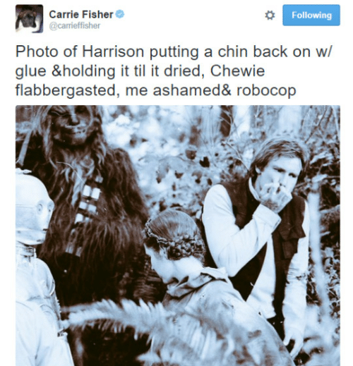 RoboCop: Carrie Fisher  @carrieffisher  Following  Photo of Harrison putting a chin back on w/  glue &holding it til it dried, Chewie  flabbergasted, me ashamed& robocop