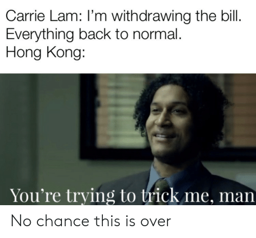 Hong Kong, Back, and Carrie: Carrie Lam: I'm withdrawing the bill.  Everything back to normal.  Hong Kong:  You're trying to trick me, man No chance this is over