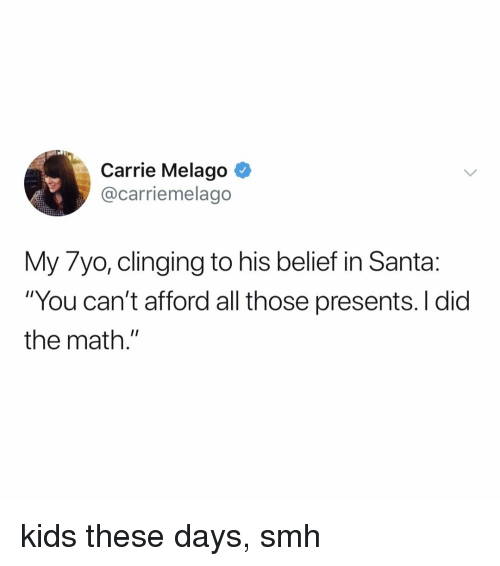 """Smh, Kids, and Math: Carrie Melago ^  @carriemelago  My 7yo, clinging to his belief in Santa:  """"You can't afford all those presents. I did  the math."""" kids these days, smh"""