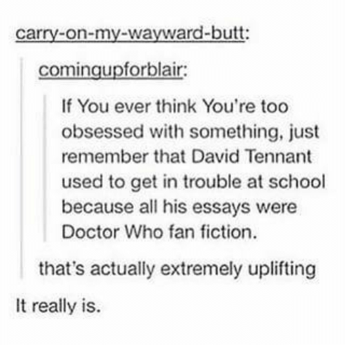fan fiction: carry-on-my-wayward-butt:  comingupforblair  If You ever think You're too  obsessed with something, just  remember that David Tennant  used to get in trouble at school  because all his essays were  Doctor Who fan fiction  that's actually extremely uplifting  It really is.