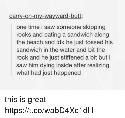 Greatful: carry-on-my-wayward-butt:  one time i saw someone skipping  rocks and eating a sandwich along  the beach and idk he just tossed his  sandwich in the water and bit the  rock and he just stiffened a bit but i  saw him dying inside after realizing  what had just happened this is great https://t.co/wabD4Xc1dH