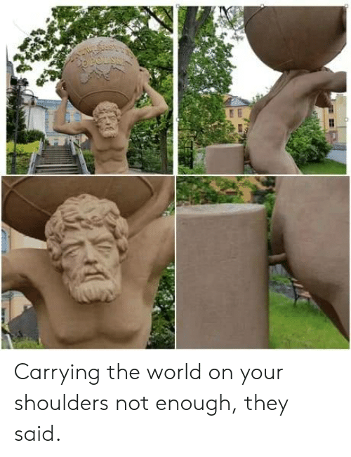 World, The World, and They: Carrying the world on your shoulders not enough, they said.