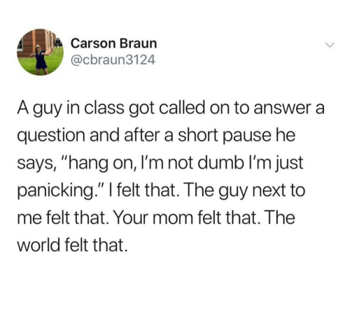 """hang on: Carson Braun  @cbraun3124  A guy in class got called on to answer a  question and after a short pause he  says, """"hang on, I'm not dumb I'm just  panicking."""" I felt that. The guy next to  me felt that. Your mom felt that. The  world felt that."""