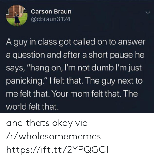 """Dumb, Okay, and World: Carson Braun  @cbraun3124  A guy in class got called on to answer  a question and after a short pause he  says, """"hang on, I'm not dumb I'm just  panicking."""" I felt that. The guy next to  me felt that. Your mom felt that. The  world felt that. and thats okay via /r/wholesomememes https://ift.tt/2YPQGC1"""