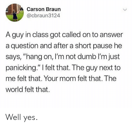 """hang on: Carson Braun  @cbraun3124  A guy in class got called on to answer  a question and after a short pause he  says, """"hang on, I'm not dumb I'm just  panicking."""" I felt that. The guy next to  me felt that. Your mom felt that. The  world felt that Well yes."""