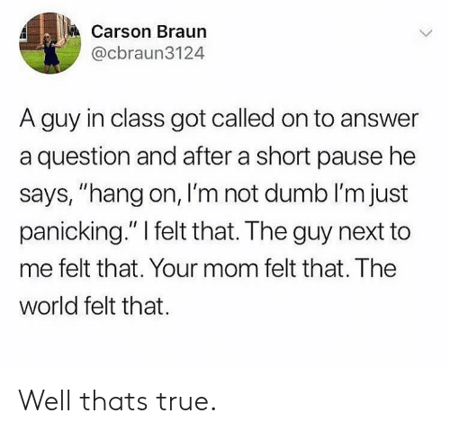 """hang on: Carson Braun  @cbraun3124  A guy in class got called on to answer  a question and after a short pause he  says, """"hang on, I'm not dumb I'm just  panicking."""" I felt that. The guy next to  me felt that. Your mom felt that. The  world felt that Well thats true."""