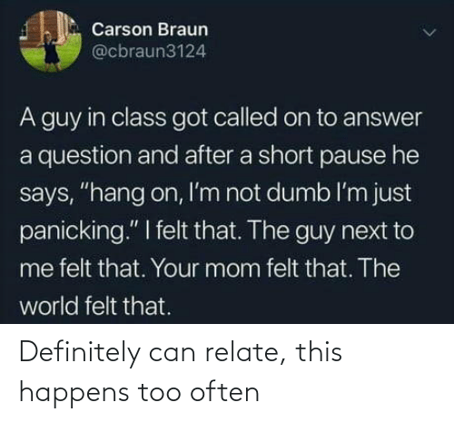 "The Guy: Carson Braun  @cbraun3124  A guy in class got called on to answer  a question and after a short pause he  says, ""hang on, I'm not dumb l'm just  panicking."" I felt that. The guy next to  me felt that. Your mom felt that. The  world felt that. Definitely can relate, this happens too often"