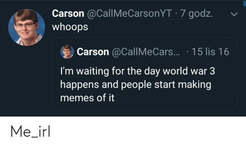 Memes Of: Carson @CallMeCarsonYT · 7 godz.  whoops  Carson @CallMeCars.. · 15 lis 16  I'm waiting for the day world war 3  happens and people start making  memes of it Me_irl