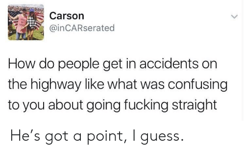 Fucking, Guess, and How: Carson  @inCARserated  How do people get in accidents on  the highway like what was confusing  to you about going fucking straight He's got a point, I guess.