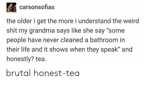 "The Older I Get: carsonsofias  the older i get the more i understand the weird  shit my grandma says like she say ""some  people have never cleaned a bathroom in  their life and it shows when they speak"" and  honestly? tea. brutal honest-tea"
