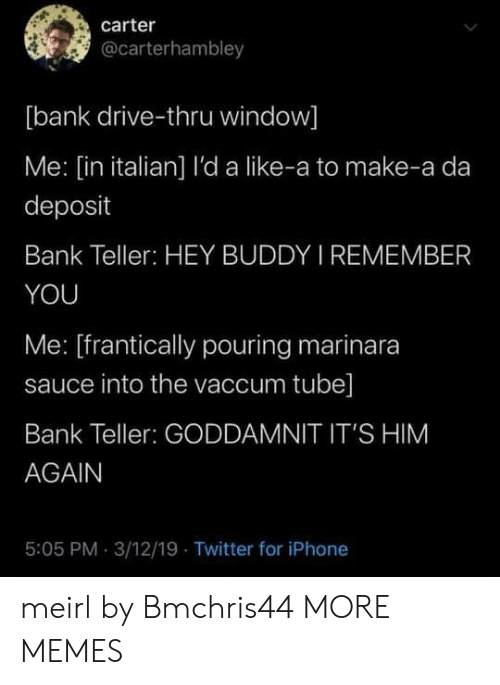 Tube: carter  @carterhambley  [bank drive-thru window]  Me: [in italian] l'da like-a to make-a da  deposit  Bank Teller: HEY BUDDY I REMEMBER  YOU  Me: [frantically pouring marinara  sauce into the vaccum tube]  Bank Teller: GODDAMNIT IT'S HIM  AGAIN  5:05 PM 3/12/19 Twitter for iPhone meirl by Bmchris44 MORE MEMES