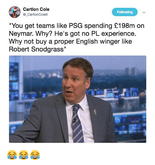 "Memes, Neymar, and English: Cartlon Cole  CartonCole9  Following  ""You get teams like PSG spending £198m on  Neymar. Why? He's got no PL experience.  Why not buy a proper English winger like  Robert Snodgrass 😂😂😂"