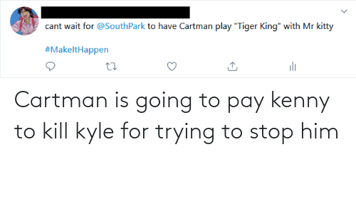 kenny: Cartman is going to pay kenny to kill kyle for trying to stop him