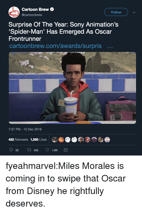 animations: Cartoon Brew  Follow  @cartoonbrew  Surprise Of The Year: Sony Animation's  Spider-Man' Has Emerged As Oscar  Frontrunner  cartoonbrew.com/awards/surpris ..  7:37 PM-10 Dec 2018  422 Retweets 1,550 Likes fyeahmarvel:Miles Morales is coming in to swipe that Oscar from Disney he rightfully deserves.