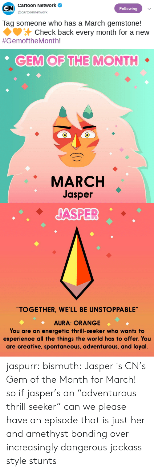 "Energetic: Cartoon Network  Following  @cartoonnetwork  Tag someone who has a March gemstone!  Check back every month for a new  #GemoftheMonth!   CEM OF THE MONTH  MARCH  Jasper   ""TOGETHER, WE'LL BE UNSTOPPABLE""  AURA: ORANGE  You are an energetic thrill-seeker who wants to  experience all the things the world has to offer. You  are creative, spontaneous, adventurous, and loyal jaspurr:  bismuth:  Jasper is CN's Gem of the Month for March!  so if jasper's an ""adventurous thrill seeker"" can we please have an episode that is just her and amethyst bonding over increasingly dangerous jackass style stunts"