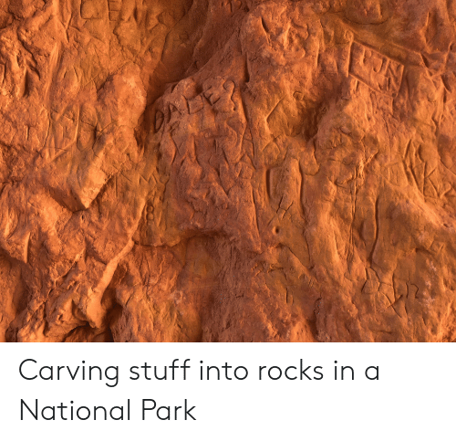 Stuff, Trashy, and Park: Carving stuff into rocks in a National Park