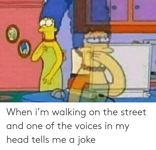 the street: CAS When i'm walking on the street and one of the voices in my head tells me a joke