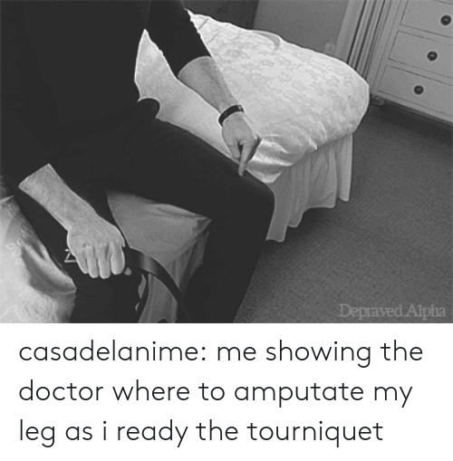 Doctor, Tumblr, and Blog: casadelanime: me showing the doctor where to amputate my leg as i ready the tourniquet