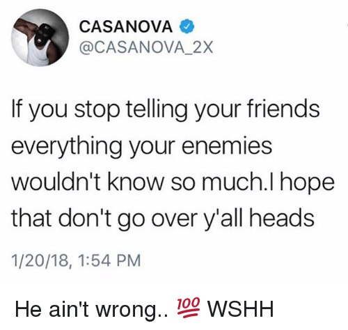 Friends, Memes, and Wshh: CASANOVA  @CASANOVA_2X  If you stop telling your friends  everything your enemies  wouldn't know so much.I hope  that don't go over y'all heads  1/20/18, 1:54 PM He ain't wrong.. 💯 WSHH