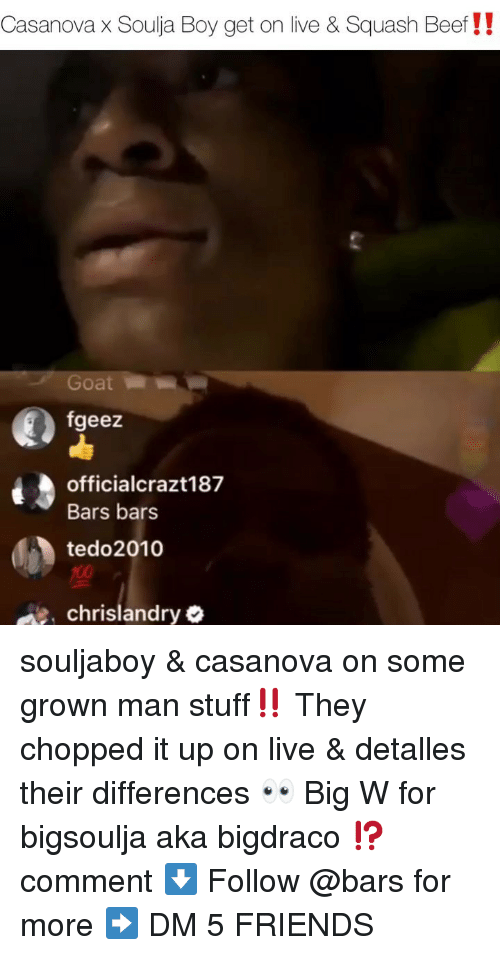 Beef, Friends, and Memes: Casanova x Soulja Boy get on live & Squash Beef!!  Goat  fgeez  officialcrazt187  Bars bars  tedo2010  ee chrislandry souljaboy & casanova on some grown man stuff‼️ They chopped it up on live & detalles their differences 👀 Big W for bigsoulja aka bigdraco ⁉️ comment ⬇️ Follow @bars for more ➡️ DM 5 FRIENDS