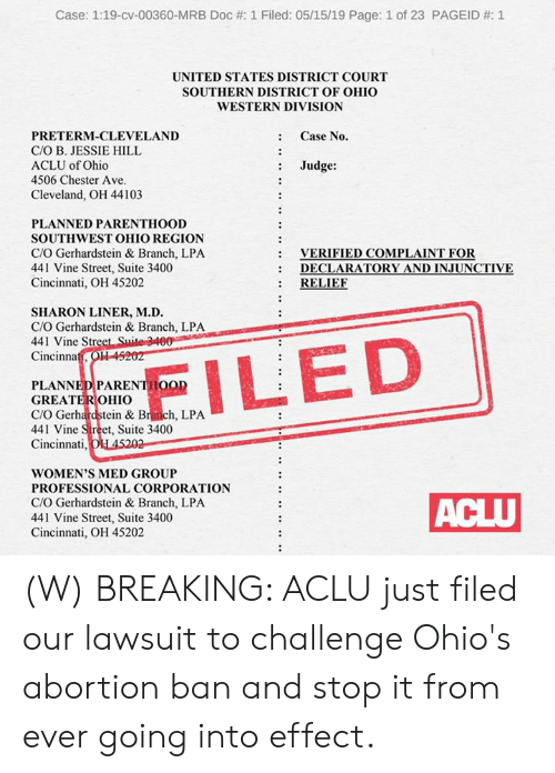 D C: Case: 1:19-cv-00360-MRB Doc #: 1 Filed: 05/15/19 Page: 1 of 23 PAGEID #: 1  UNITED STATES DISTRICT COURT  SOUTHERN DISTRICT OF OHIO  WESTERN DIVISION  : Case No.  PRETERM-CLEVELAND  C/O B. JESSIE HILL  ACLU of Ohio  4506 Chester Ave  : Judge:  Cleveland, OH 44103  PLANNED PARENTHOOD  SOUTHWEST OHIO REGION  C/O Gerhardstein & Branch, LPA  441 Vine Street, Suite 3400  Cincinnati, OH 45202  VERIFIED COMPLAINT FOR  DECLARATORY AND İNJUNCTIVE  : RELIE  :  SHARON LINER, M.D.  C/O Gerhardstein & Branch, LPA  441 Vine Str  Cincinna  PLANNEDPARENTHOOD  GREATEROHIO  C/O Gerhardstein & Branch, LPA  441 Vine Street, Suite 3400  Cincinnati  WOMEN'S MED GROUP  PROFESSIONAL CORPORATION  C/O Gerhardstein & Branch, LPA  441 Vine Street, Suite 3400  Cincinnati, OH 45202 (W) BREAKING: ACLU just filed our lawsuit to challenge Ohio's abortion ban and stop it from ever going into effect.