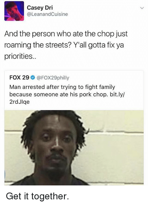 Porke: Casey Dri  (a LeanandCuisine  And the person who ate the chop just  roaming the streets? Y'all gotta fix ya  priorities..  FOX 29  FOX29philly  Man arrested after trying to fight family  because someone ate his pork chop. bit.ly/  2rdJlqe Get it together.