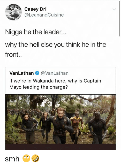 Smh, Girl Memes, and Hell: Casey Dri  @LeanandCuisine  Nigga he the leader.  why the hell else you think he in the  front..  VanLathan@VanLathan  If we're in Wakanda here, why is Captain  Mayo leading the charge?  E: smh 🙄🤣