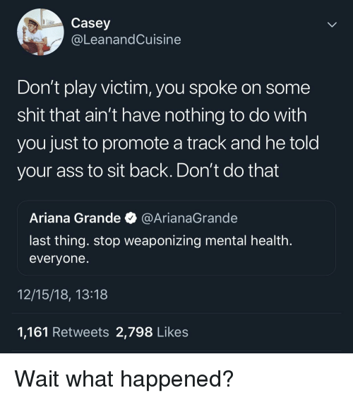 Ariana Grande, Ass, and Shit: Casey  @LeanandCuisine  Don't play victim, you spoke on some  shit that ain't have nothing to do with  you just to promote a track and he told  your ass to sit back. Don't do that  Ariana Grande @ArianaGrande  last thing. stop weaponizing mental health  evervone  12/15/18, 13:18  1,161 Retweets 2,798 Likes Wait what happened?