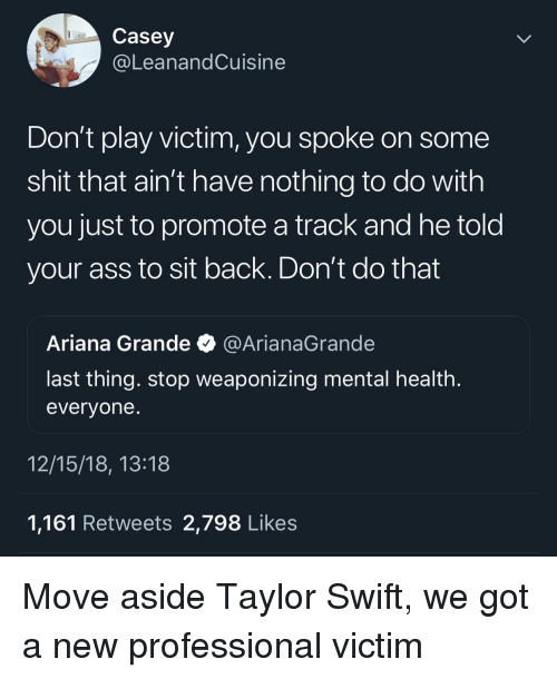 arianagrande: Casey  @LeanandCuisine  Don't play victim, you spoke on some  shit that ain't have nothing to do with  you just to promote a track and he told  your ass to sit back. Don't do that  Ariana Grande @ArianaGrande  last thing. stop weaponizing mental health  evervone  12/15/18, 13:18  1,161 Retweets 2,798 Likes Move aside Taylor Swift, we got a new professional victim