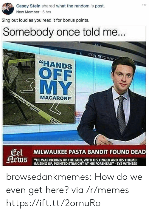 """Memes, Tumblr, and Blog: Casey Stein shared what the random.'s post.  New Member 6 hrs  Sing out loud as you read it for bonus points.  Somebody once told me  HANDS  OFF  MY  MACARONI""""  tel  狠etus  MILWAUKEE PASTA BANDIT FOUND DEAD  """"HE WAS PICKING UP THE GUN, WITH HIS FINGER AND HIS THUMB  RAISING UP, POINTED STRAIGHT AT HIS FOREHEAD""""-EYE WITNESS browsedankmemes:  How do we even get here? via /r/memes https://ift.tt/2ornuRo"""