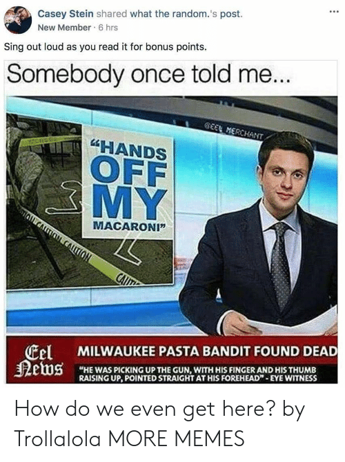 """Dank, Memes, and Target: Casey Stein shared what the random.'s post.  New Member 6 hrs  Sing out loud as you read it for bonus points.  Somebody once told me  HANDS  OFF  MY  MACARONI""""  tel  狠etus  MILWAUKEE PASTA BANDIT FOUND DEAD  """"HE WAS PICKING UP THE GUN, WITH HIS FINGER AND HIS THUMB  RAISING UP, POINTED STRAIGHT AT HIS FOREHEAD""""-EYE WITNESS How do we even get here? by Trollalola MORE MEMES"""
