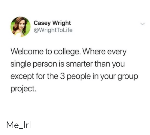 Wright: Casey Wright  @WrightToLife  Welcome to college. Where every  single person is smarter than you  except for the 3 people in your group  project. Me_Irl