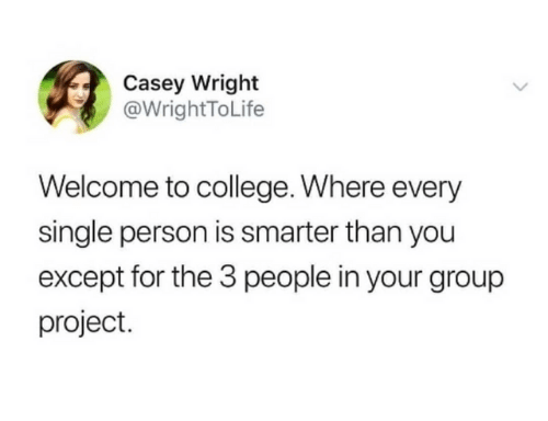 College, Dank, and Single: Casey Wright  @WrightToLife  Welcome to college. Where every  single person is smarter than you  except for the 3 people in your group  project.