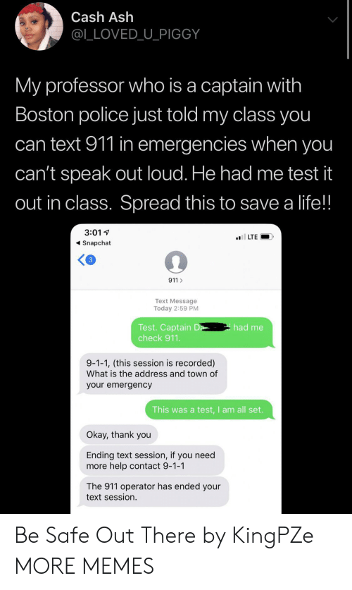 Operator: Cash Ash  @L_LOVED_U_PIGGY  My professor who is a captain with  Boston police just told my class you  can text 911 in emergencies when you  can't speak out loud. He had me test it  out in class. Spread this to save a life!!  3:01  l LTE  Snapchat  3  911  Text Message  Today 2:59 PM  Test. Captain D  check 911.  had me  9-1-1, (this session is recorded)  What is the address and town of  your emergency  This was a test,I am all set.  Okay, thank you  Ending text session, if you need  more help contact 9-1-1  The 911 operator has ended your  text session. Be Safe Out There by KingPZe MORE MEMES