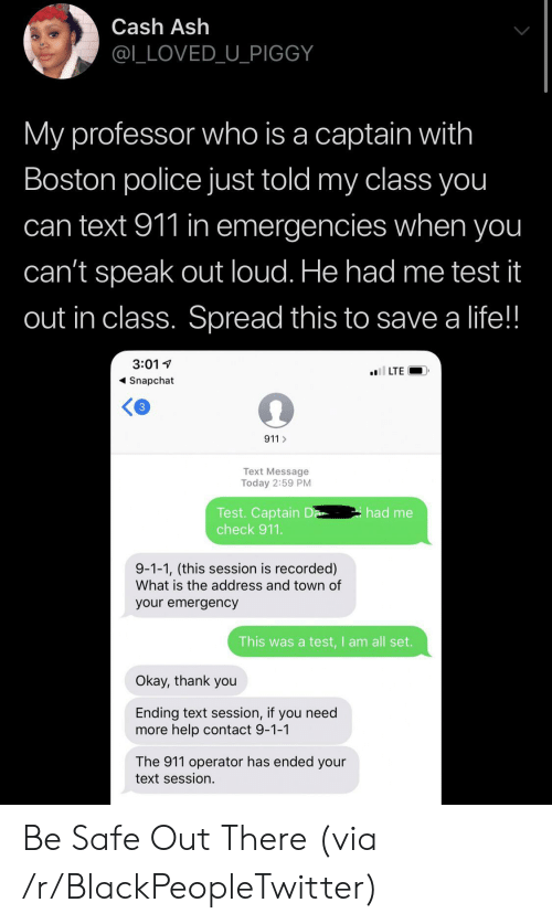 Ash, Blackpeopletwitter, and Life: Cash Ash  @L_LOVED_U_PIGGY  My professor who is a captain with  Boston police just told my class you  can text 911 in emergencies when you  can't speak out loud. He had me test it  out in class. Spread this to save a life!!  3:01  l LTE  Snapchat  3  911  Text Message  Today 2:59 PM  Test. Captain D  check 911.  had me  9-1-1, (this session is recorded)  What is the address and town of  your emergency  This was a test,I am all set.  Okay, thank you  Ending text session, if you need  more help contact 9-1-1  The 911 operator has ended your  text session. Be Safe Out There (via /r/BlackPeopleTwitter)