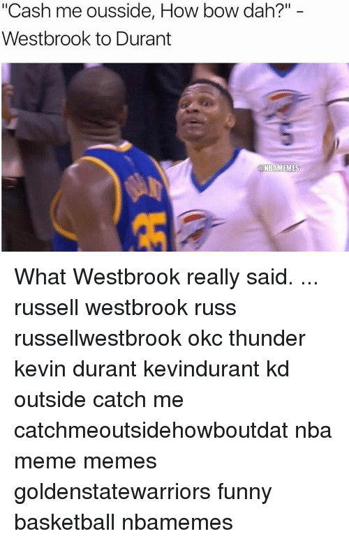 "Memes, Russell Westbrook, and Okc Thunder: ""Cash me ousside, How bow dah?""  Westbrook to Durant  a NBAMEMES What Westbrook really said. ... russell westbrook russ russellwestbrook okc thunder kevin durant kevindurant kd outside catch me catchmeoutsidehowboutdat nba meme memes goldenstatewarriors funny basketball nbamemes"