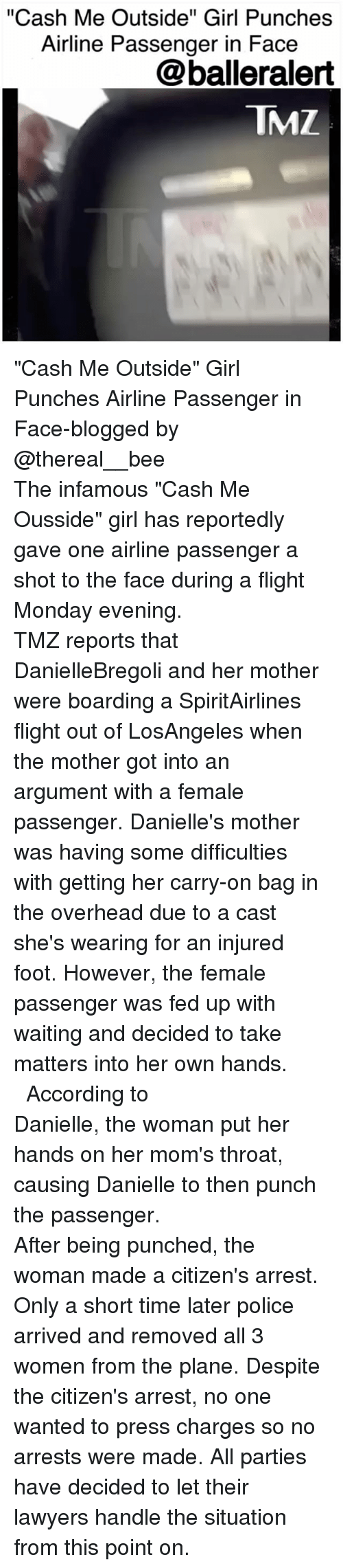 "3 women: ""Cash Me Outside"" Girl Punches  Airline Passenger in Face  @balleralert  TMZ ""Cash Me Outside"" Girl Punches Airline Passenger in Face-blogged by @thereal__bee ⠀⠀⠀⠀⠀⠀⠀⠀⠀ ⠀⠀⠀⠀⠀⠀⠀⠀⠀ The infamous ""Cash Me Ousside"" girl has reportedly gave one airline passenger a shot to the face during a flight Monday evening. ⠀⠀⠀⠀⠀⠀⠀⠀⠀ ⠀⠀⠀⠀⠀⠀⠀⠀⠀ TMZ reports that DanielleBregoli and her mother were boarding a SpiritAirlines flight out of LosAngeles when the mother got into an argument with a female passenger. Danielle's mother was having some difficulties with getting her carry-on bag in the overhead due to a cast she's wearing for an injured foot. However, the female passenger was fed up with waiting and decided to take matters into her own hands. ⠀⠀⠀⠀⠀⠀⠀⠀⠀ ⠀⠀⠀⠀⠀⠀⠀⠀⠀ According to Danielle, the woman put her hands on her mom's throat, causing Danielle to then punch the passenger. ⠀⠀⠀⠀⠀⠀⠀⠀⠀ ⠀⠀⠀⠀⠀⠀⠀⠀⠀ After being punched, the woman made a citizen's arrest. Only a short time later police arrived and removed all 3 women from the plane. Despite the citizen's arrest, no one wanted to press charges so no arrests were made. All parties have decided to let their lawyers handle the situation from this point on."
