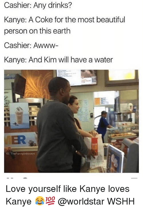 personable: Cashier: Any drinks?  Kanye: A Coke for the most beautiful  person on this earth  Cashier: Awww-  Kanye: And Kim will have a water  MER  G: TheFunnyintrovert Love yourself like Kanye loves Kanye 😂💯 @worldstar WSHH
