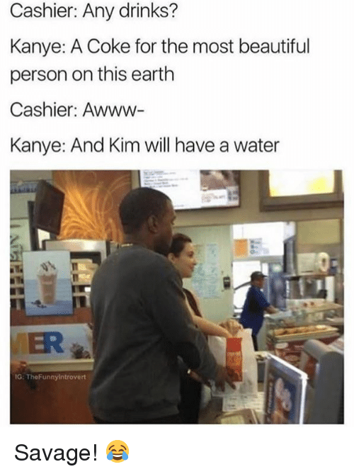 personable: Cashier: Any drinks?  Kanye: A Coke for the most beautiful  person on this earth  Cashier: Awww-  Kanye: And Kim will have a water  VER  G: TheFunnyintrovert Savage! 😂