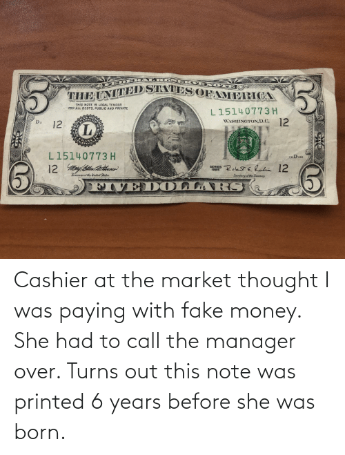 manager: Cashier at the market thought I was paying with fake money. She had to call the manager over. Turns out this note was printed 6 years before she was born.