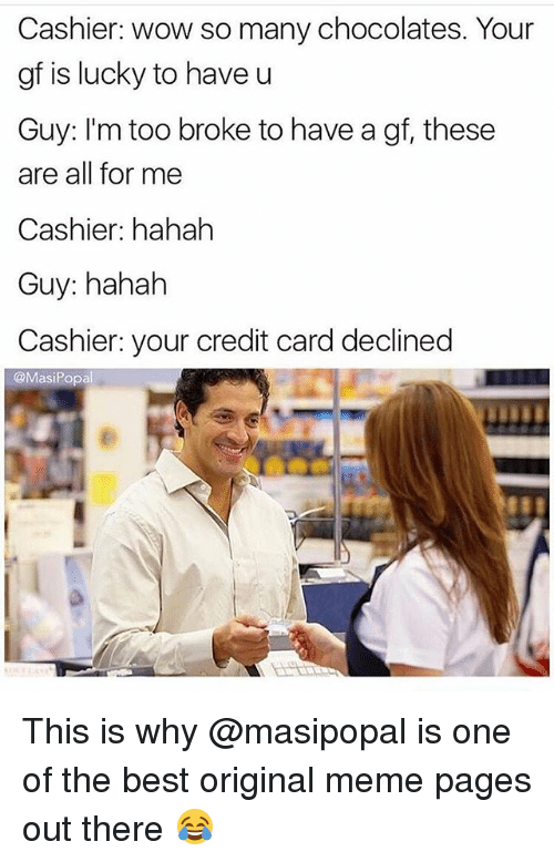 Funny, Meme, and Wow: Cashier: wow so many chocolates. Your  gf is lucky to have u  Guy: I'm too broke to have a gf, these  are all for me  Cashier: hahah  Guy: hahah  Cashier: your credit card declined  @MasiPopal This is why @masipopal is one of the best original meme pages out there 😂