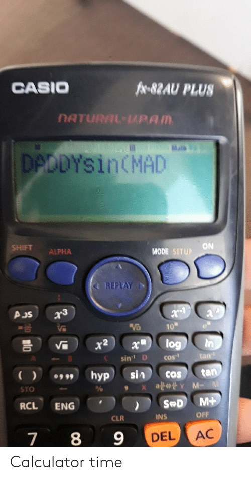 Calculator, Time, and Dank Memes: CASIO  fr 82AU PLUS  DATURAL-PAM  D Mats  DPDDYSINCMAD  SHIFT  ON  MODE SETUP  ALPHA  REPLAY  AJS  VB  10  log  In  x2  x  sin D  tan  COs  tan  Y M- M  sin  X a  hyp  COS  STO  M+  S D  RCL  ENG  OFF  CLR  INS  7 8  9  AC  DEL Calculator time