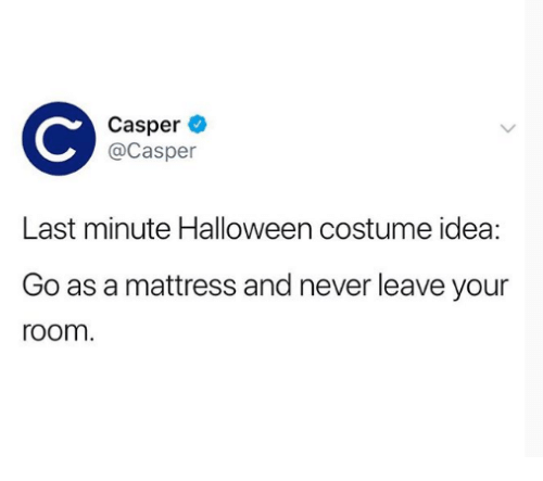 Casper: Casper  @Casper  Last minute Halloween costume idea:  Go as a mattress and never leave your  room