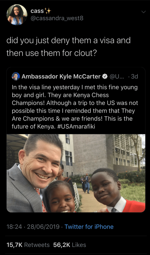 Not Possible: cass  @cassandra_west8  did you just deny them a visa and  then use them for clout?  Ambassador Kyle McCarter O @U... · 3d  In the visa line yesterday I met this fine young  boy and girl. They are Kenya Chess  Champions! Although a trip to the US was not  possible this time I reminded them that They  Are Champions & we are friends! This is the  future of Kenya. #USAmarafiki  |  18:24 · 28/06/2019 · Twitter for iPhone  15,7K Retweets 56,2K Likes