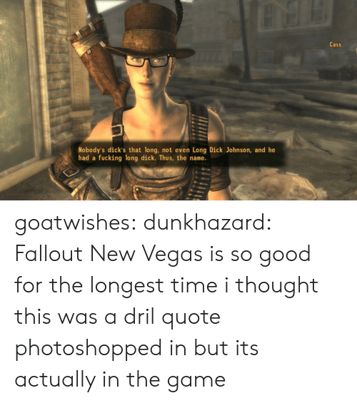Dicks, Fucking, and The Game: Cass  Nobody's dick's that long, not even Long Dick Johnson, and he  had a  fucking long dick. Thus, the name. goatwishes: dunkhazard:  Fallout New Vegas is so good  for the longest time i thought this was a dril quote photoshopped in but its actually in the game