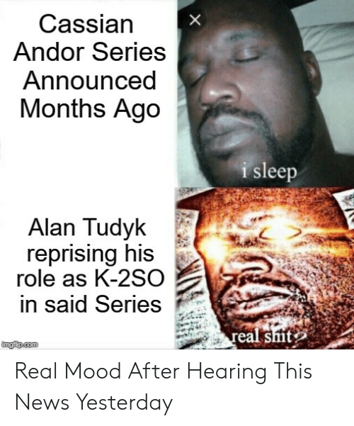 Mood, News, and Shit: Cassian  Andor Series  Announced  Months Ago  I s  leep  Alan Tudyk  reprising his  role as K-2SO  in said Series  eal shit Real Mood After Hearing This News Yesterday