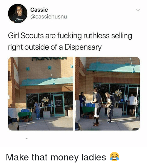 cassie: Cassie  @cassiehusnu  Girl Scouts are fucking ruthless selling  right outside of a Dispensary Make that money ladies 😂