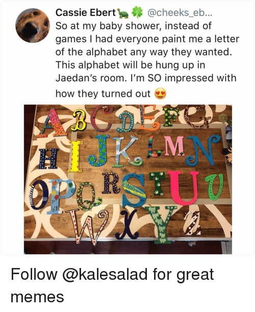 cassie: Cassie Ebert@cheeks_eb..  So at my baby shower, instead of  games I had everyone paint me a letter  of the alphabet any way they wanted.  This alphabet will be hung up in  Jaedan's room. I'm SO impressed with  how they turned out  aces Follow @kalesalad for great memes